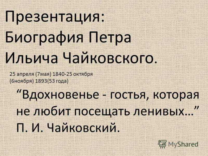 Презентация: Биография Петра Ильича Чайковского. Вдохновенье - гостья, которая не любит посещать ленивых… П. И. Чайковский. 25 апреля (7мая) 1840-25 октября (6ноября) 1893(53 года)
