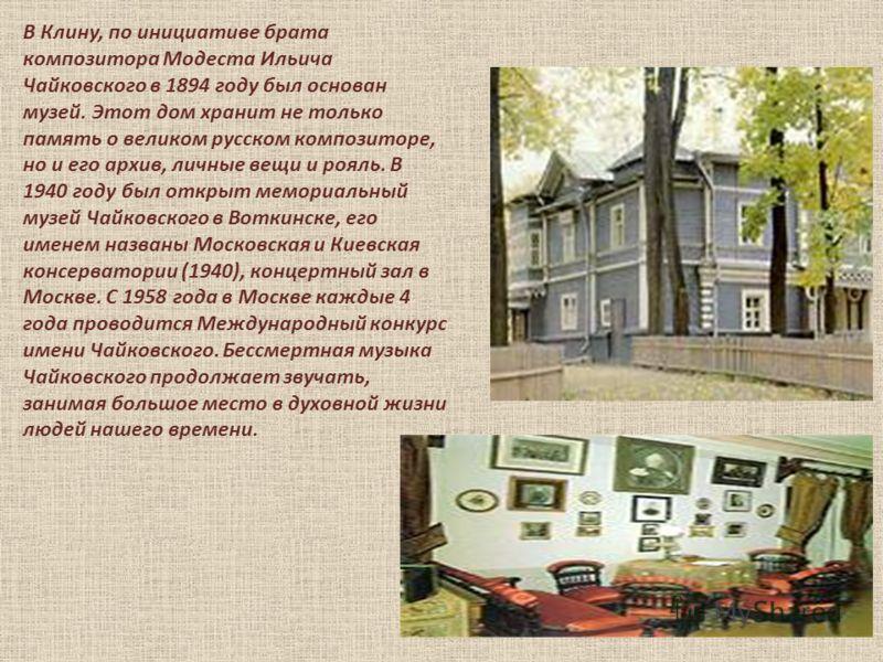 В Клину, по инициативе брата композитора Модеста Ильича Чайковского в 1894 году был основан музей. Этот дом хранит не только память о великом русском композиторе, но и его архив, личные вещи и рояль. В 1940 году был открыт мемориальный музей Чайковск