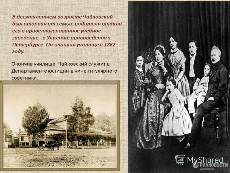 В десятилетнем возрасте Чайковский был оторван от семьи: родители отдали его в привеллигерованное учебное заведение - в Училище правоведения в Петербурге. Он окончил училище в 1862 году. Окончив училище, Чайковский служит в Департаменте юстиции в чин