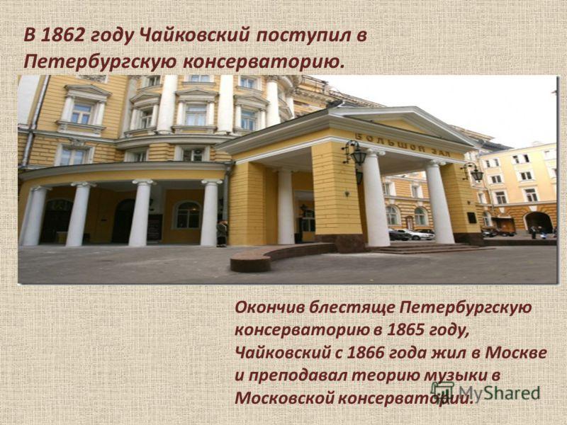 В 1862 году Чайковский поступил в Петербургскую консерваторию. Окончив блестяще Петербургскую консерваторию в 1865 году, Чайковский с 1866 года жил в Москве и преподавал теорию музыки в Московской консерватории.