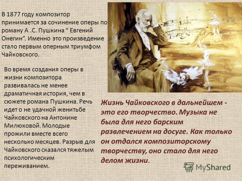 В 1877 году композитор принимается за сочинение оперы по роману А.С. Пушкина Евгений Онегин. Именно это произведение стало первым оперным триумфом Чайковского. Во время создания оперы в жизни композитора развивалась не менее драматичная история, чем