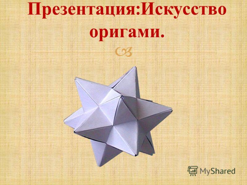 Презентация : Искусство оригами.