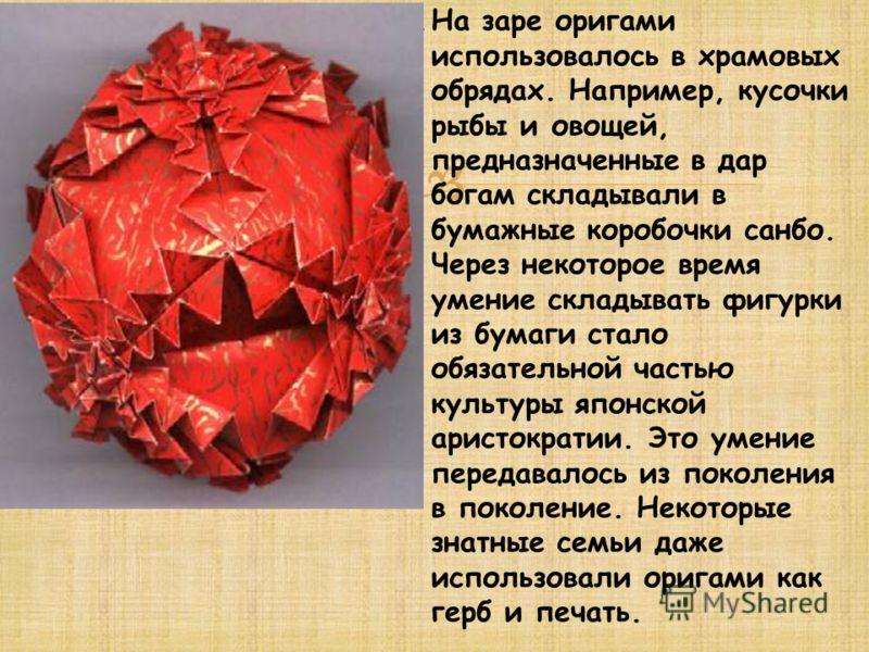На заре оригами использовалось в храмовых обрядах. Например, кусочки рыбы и овощей, предназначенные в дар богам складывали в бумажные коробочки санбо. Через некоторое время умение складывать фигурки из бумаги стало обязательной частью культуры японск