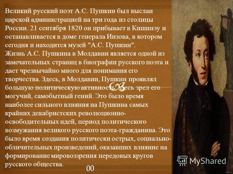 Великий русский поэт А. С. Пушкин был выслан царской администрацией на три года из столицы России. 21 сентября 1820 он прибывает в Кишинэу и останавливается в доме генерала Инзова, в котором сегодня и находится музей