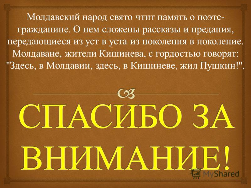 Молдавский народ свято чтит память о поэте - гражданине. О нем сложены рассказы и предания, передающиеся из уст в уста из поколения в поколение. Молдаване, жители Кишинева, с гордостью говорят :  Здесь, в Молдавии, здесь, в Кишиневе, жил Пушкин !.