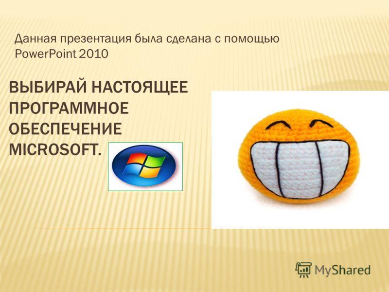 ВЫБИРАЙ НАСТОЯЩЕЕ ПРОГРАММНОЕ ОБЕСПЕЧЕНИЕ MICROSOFT. Данная презентация была сделана с помощью PowerPoint 2010