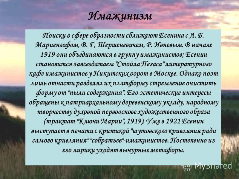 Поиски в сфере образности сближают Есенина с А. Б. Мариенгофом, В. Г, Шершеневичем, Р. Ивневым. В начале 1919 они объединяются в группу имажинистов; Есенин становится завсегдатаем