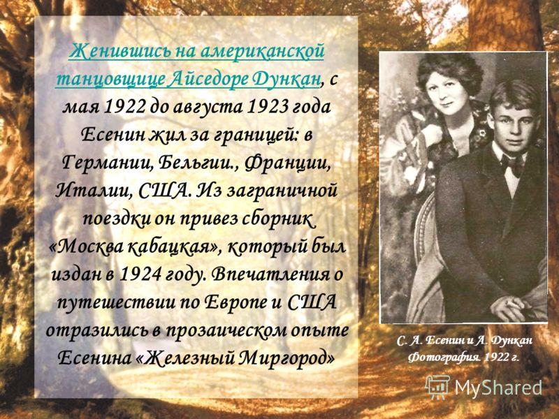 Женившись на американской танцовщице Айседоре ДунканЖенившись на американской танцовщице Айседоре Дункан, с мая 1922 до августа 1923 года Есенин жил за границей: в Германии, Бельгии., Франции, Италии, США. Из заграничной поездки он привез сборник «Мо