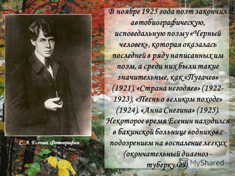 В ноябре 1925 года поэт закончил автобиографическую, исповедальную поэму «Черный человек», которая оказалась последней в ряду написанных им поэм, а среди них были такие значительные, как «Пугачев» (1921), «Страна негодяев» (1922- 1923), «Песнь о вели