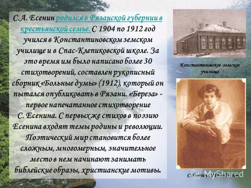 С.А. Есенин родился в Рязанской губернии в крестьянской семье. С 1904 по 1912 год учился в Константиновском земском училище и в Спас-Клепиковской школе. За это время им было написано более 30 стихотворений, составлен рукописный сборник «Больные думы»