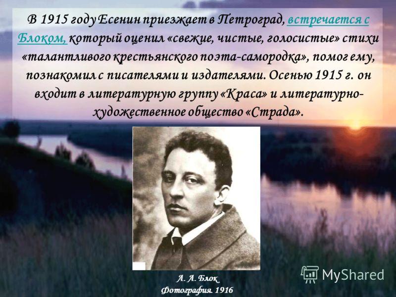 В 1915 году Есенин приезжает в Петроград, встречается с Блоком, который оценил «свежие, чистые, голосистые» стихи «талантливого крестьянского поэта-самородка», помог ему, познакомил с писателями и издателями. Осенью 1915 г. он входит в литературную г
