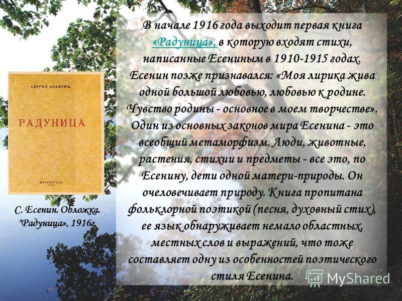 В начале 1916 года выходит первая книга «Радуница», в которую входят стихи, написанные Есениным в 1910-1915 годах. Есенин позже признавался: «Моя лирика жива одной большой любовью, любовью к родине. Чувство родины - основное в моем творчестве». Один