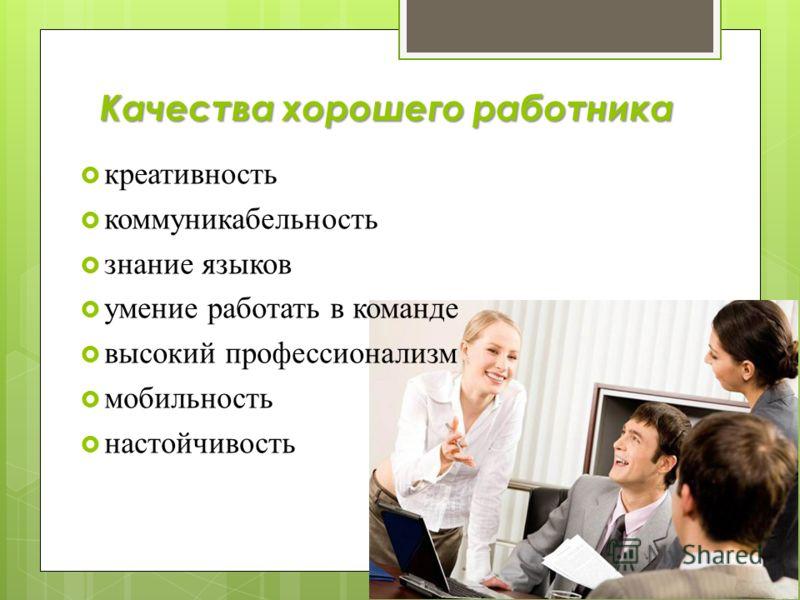 Качества хорошего работника креативность коммуникабельность знание языков умение работать в команде высокий профессионализм мобильность настойчивость