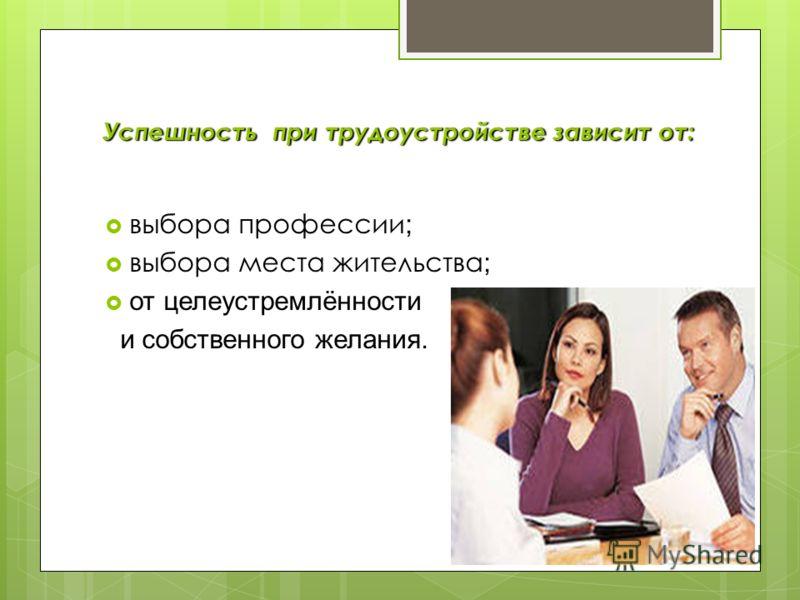 Успешность при трудоустройстве зависит от: выбора профессии ; выбора места жительства ; от целеустремлённости и собственного желания.
