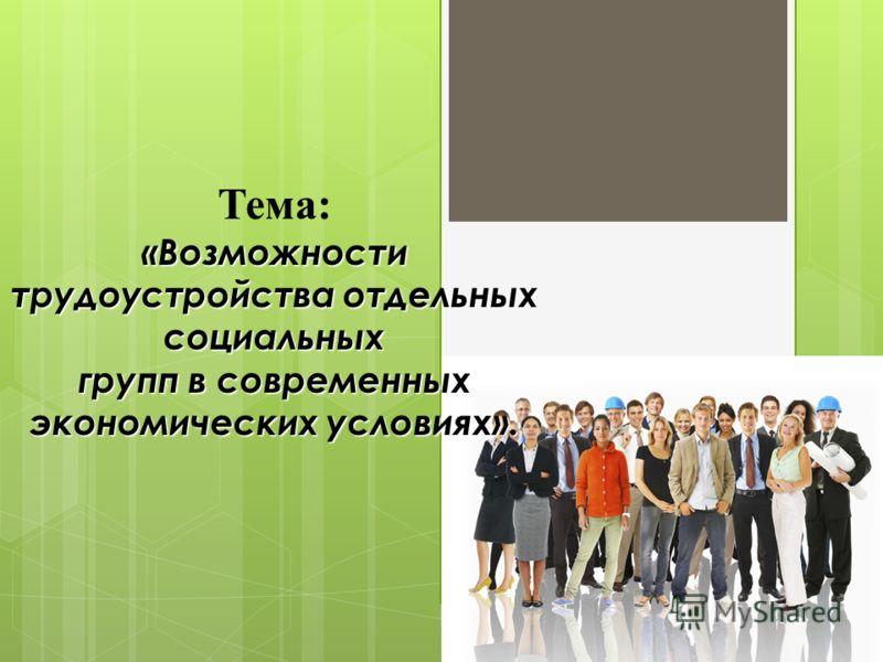 «Возможности трудоустройства отдельных социальных групп в современных экономических условиях». Тема: «Возможности трудоустройства отдельных социальных групп в современных экономических условиях».