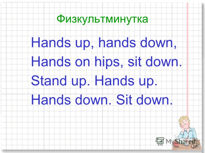 Физкультминутка Hands up, hands down, Hands on hips, sit down. Stand up. Hands up. Hands down. Sit down.