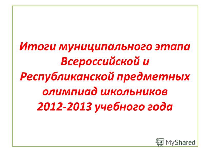 Итоги муниципального этапа Всероссийской и Республиканской предметных олимпиад школьников 2012-2013 учебного года