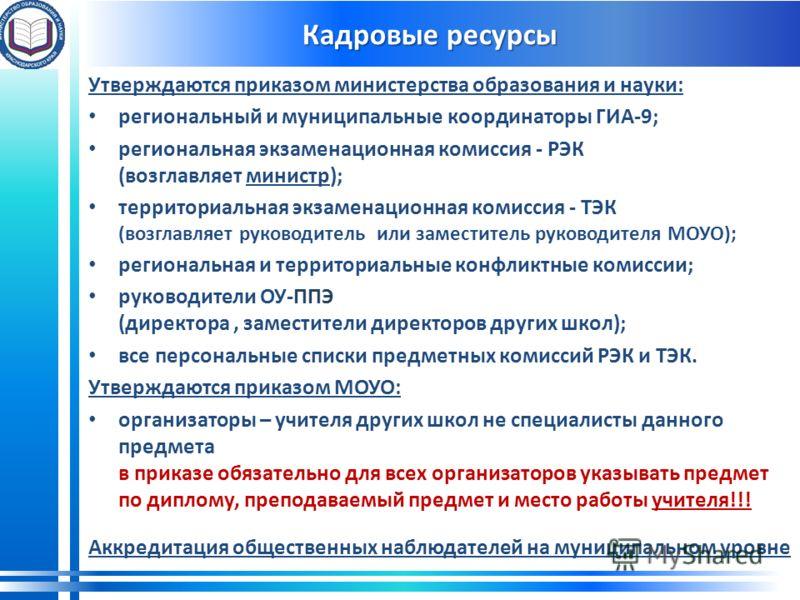 Кадровые ресурсы Утверждаются приказом министерства образования и науки: региональный и муниципальные координаторы ГИА-9; региональная экзаменационная комиссия - РЭК (возглавляет министр); территориальная экзаменационная комиссия - ТЭК (возглавляет р