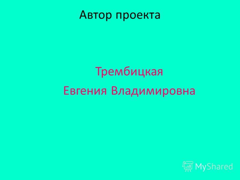 Автор проекта Трембицкая Евгения Владимировна
