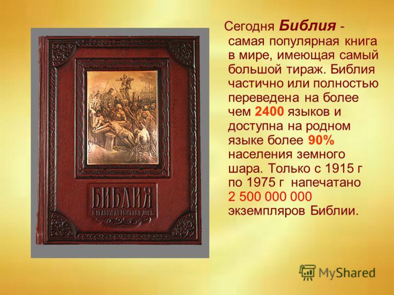 Сегодня Библия - самая популярная книга в мире, имеющая самый большой тираж. Библия частично или полностью переведена на более чем 2400 языков и доступна на родном языке более 90% населения земного шара. Только с 1915 г по 1975 г напечатано 2 500 000
