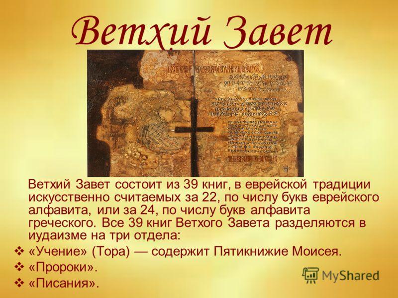 Ветхий Завет Ветхий Завет состоит из 39 книг, в еврейской традиции искусственно считаемых за 22, по числу букв еврейского алфавита, или за 24, по числу букв алфавита греческого. Все 39 книг Ветхого Завета разделяются в иудаизме на три отдела: «Учение