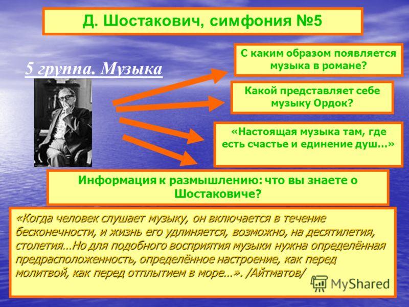 Д. Шостакович, симфония 5 «Когда человек слушает музыку, он включается в течение бесконечности, и жизнь его удлиняется, возможно, на десятилетия, столетия…Но для подобного восприятия музыки нужна определённая предрасположенность, определённое настрое