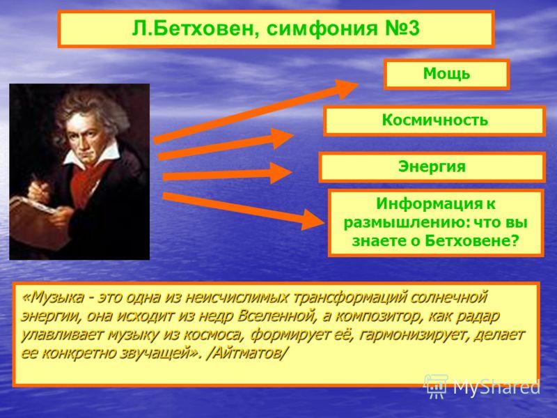 Л.Бетховен, симфония 3 «Музыка - это одна из неисчислимых трансформаций солнечной энергии, она исходит из недр Вселенной, а композитор, как радар улавливает музыку из космоса, формирует её, гармонизирует, делает ее конкретно звучащей». /Айтматов/ Мощ