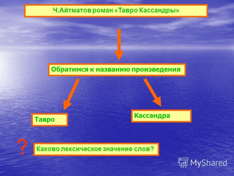 Ч.Айтматов роман «Тавро Кассандры» Каково лексическое значение слов? Обратимся к названию произведения Тавро Кассандра ?