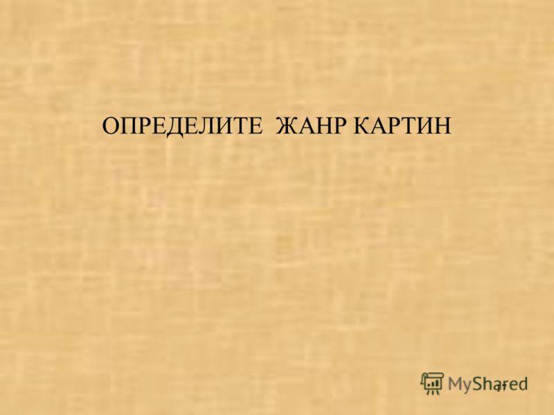 17 ОПРЕДЕЛИТЕ ЖАНР КАРТИН
