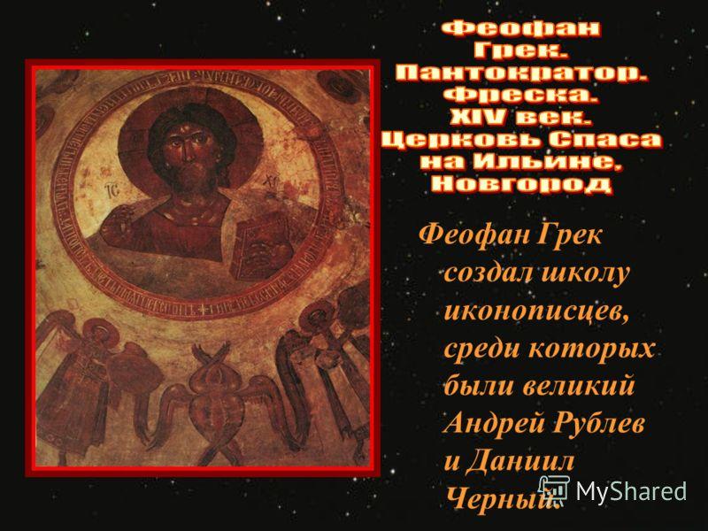 Феофан Грек создал школу иконописцев, среди которых были великий Андрей Рублев и Даниил Черный.