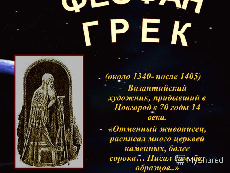 (около 1340- после 1405) -Византийский художник, прибывший в Новгород в 70 годы 14 века. -«Отменный живописец, расписал много церквей каменных, более сорока… Писал сам, без образцов..»
