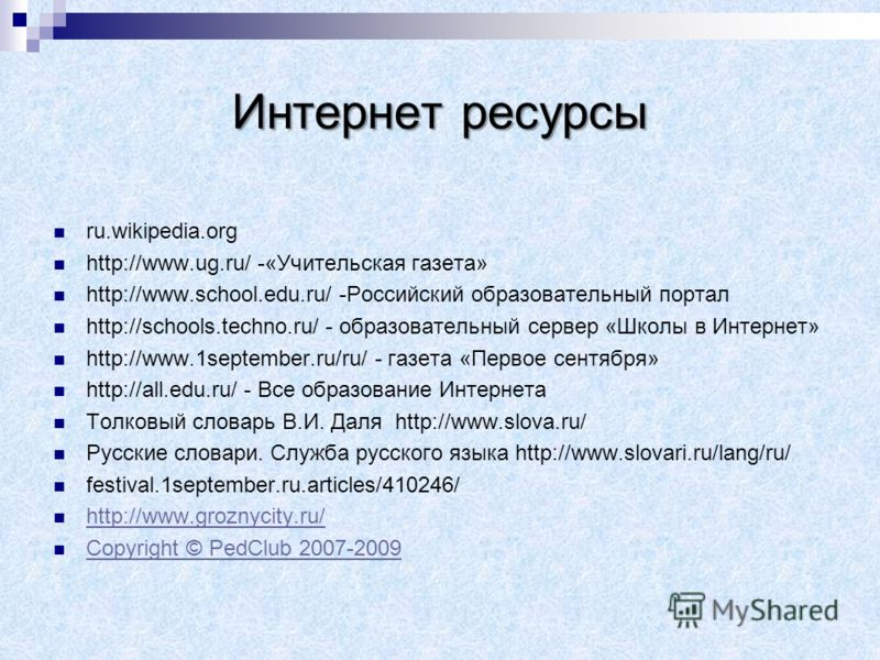 Интернет ресурсы ru.wikipedia.org http://www.ug.ru/ -«Учительская газета» http://www.school.edu.ru/ -Российский образовательный портал http://schools.techno.ru/ - образовательный сервер «Школы в Интернет» http://www.1september.ru/ru/ - газета «Первое