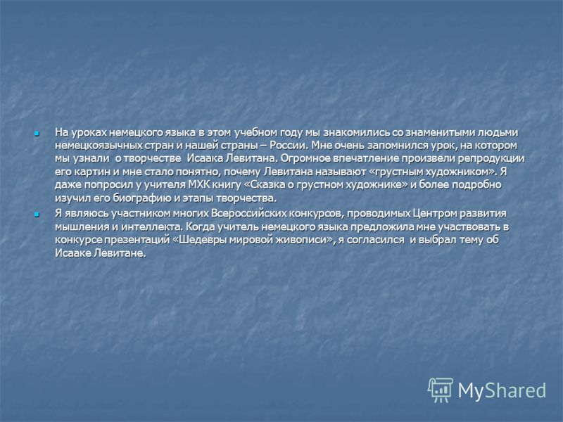 На уроках немецкого языка в этом учебном году мы знакомились со знаменитыми людьми немецкоязычных стран и нашей страны – России. Мне очень запомнился урок, на котором мы узнали о творчестве Исаака Левитана. Огромное впечатление произвели репродукции