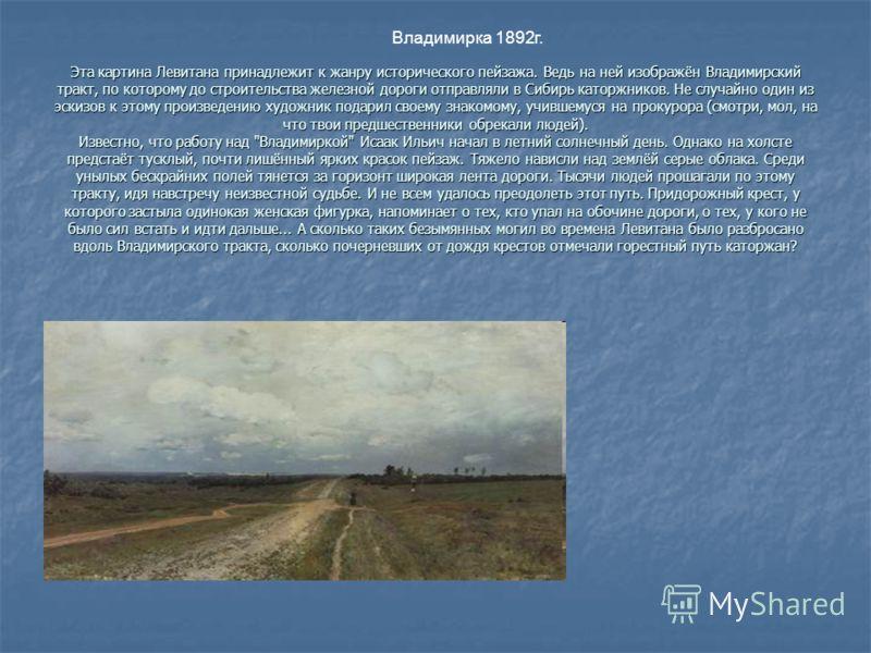 Эта картина Левитана принадлежит к жанру исторического пейзажа. Ведь на ней изображён Владимирский тракт, по которому до строительства железной дороги отправляли в Сибирь каторжников. Не случайно один из эскизов к этому произведению художник подарил