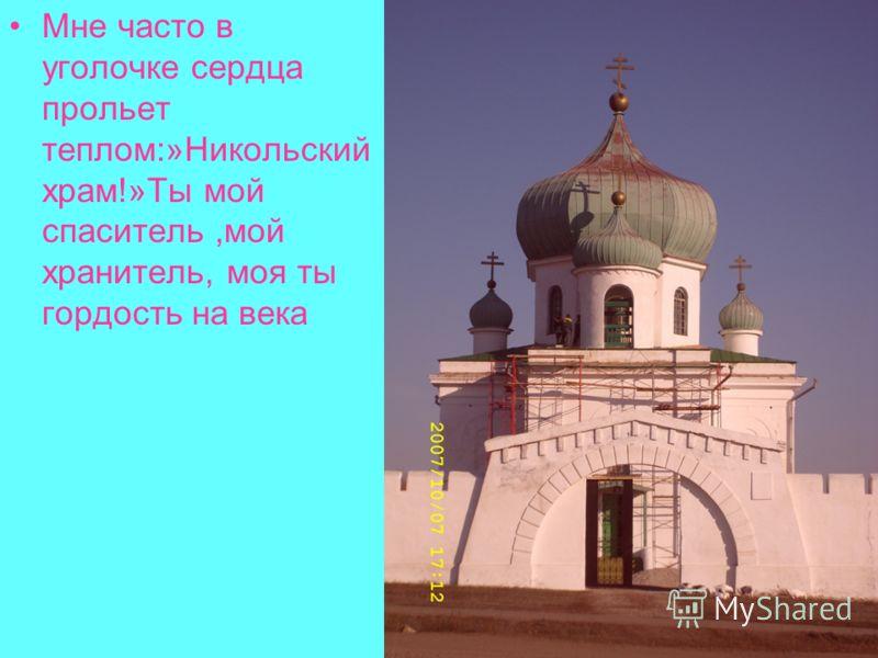 Мне часто в уголочке сердца прольет теплом:»Никольский храм!»Ты мой спаситель,мой хранитель, моя ты гордость на века