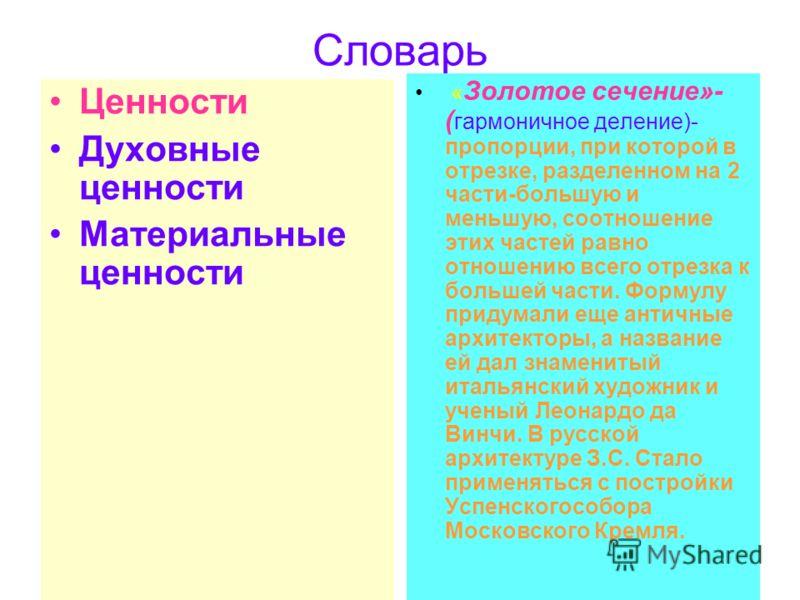 Словарь Ценности Духовные ценности Материальные ценности « Золотое сечение»- ( гармоничное деление)- пропорции, при которой в отрезке, разделенном на 2 части-большую и меньшую, соотношение этих частей равно отношению всего отрезка к большей части. Фо