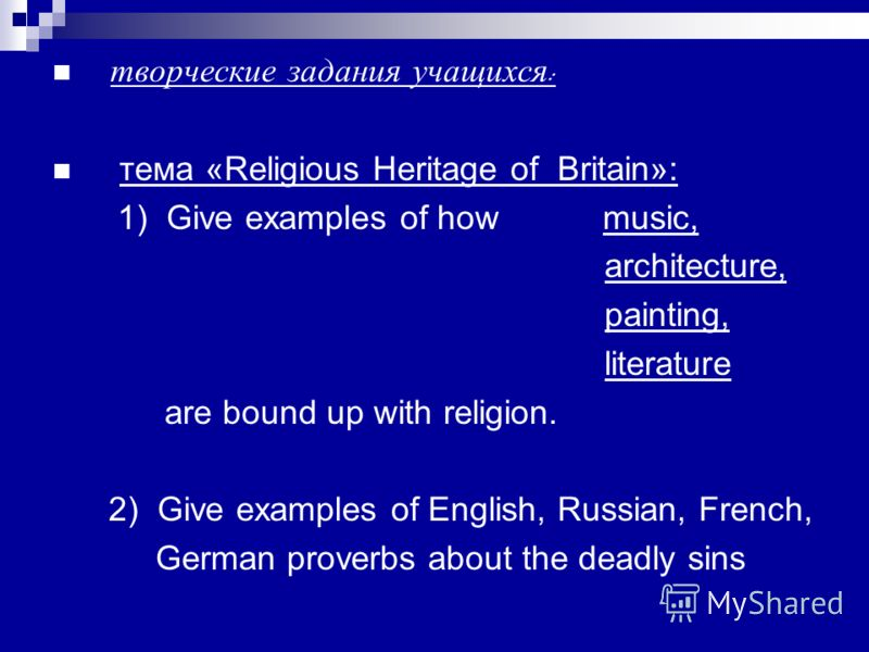творческие задания учащихся : тема «Religious Heritage of Britain»: 1) Give examples of how music, architecture, painting, literature are bound up with religion. 2) Give examples of English, Russian, French, German proverbs about the deadly sins