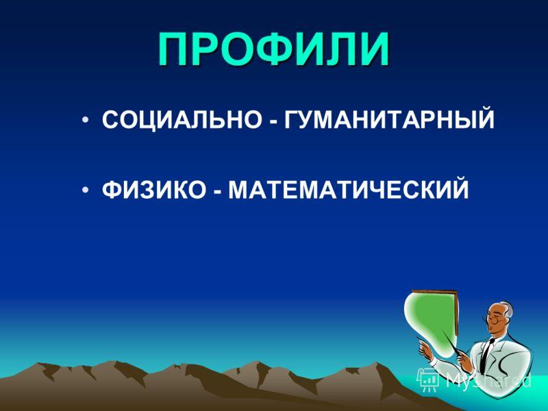 ПРОФИЛИ СОЦИАЛЬНО - ГУМАНИТАРНЫЙ ФИЗИКО - МАТЕМАТИЧЕСКИЙ