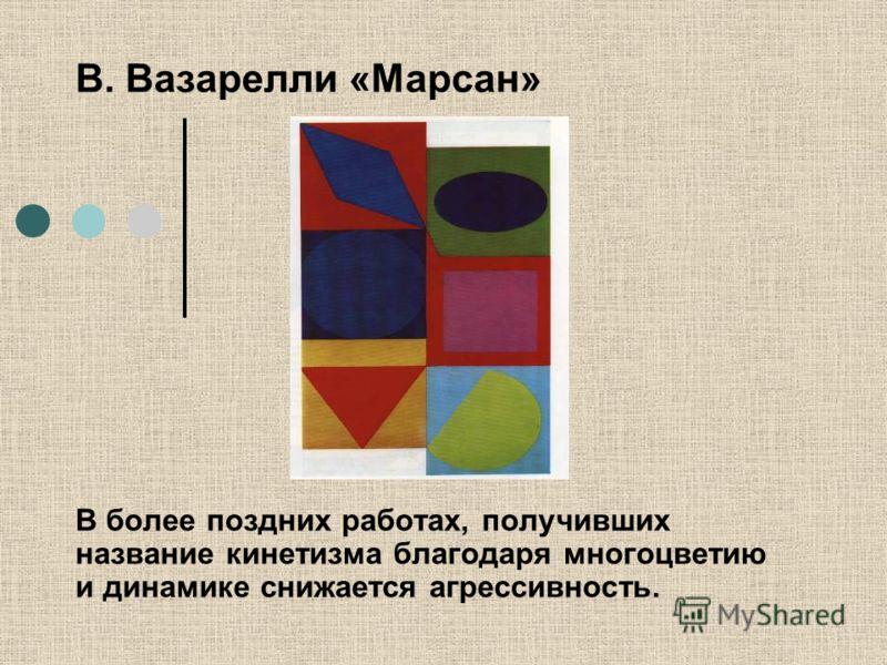 В. Вазарелли «Марсан» В более поздних работах, получивших название кинетизма благодаря многоцветию и динамике снижается агрессивность.