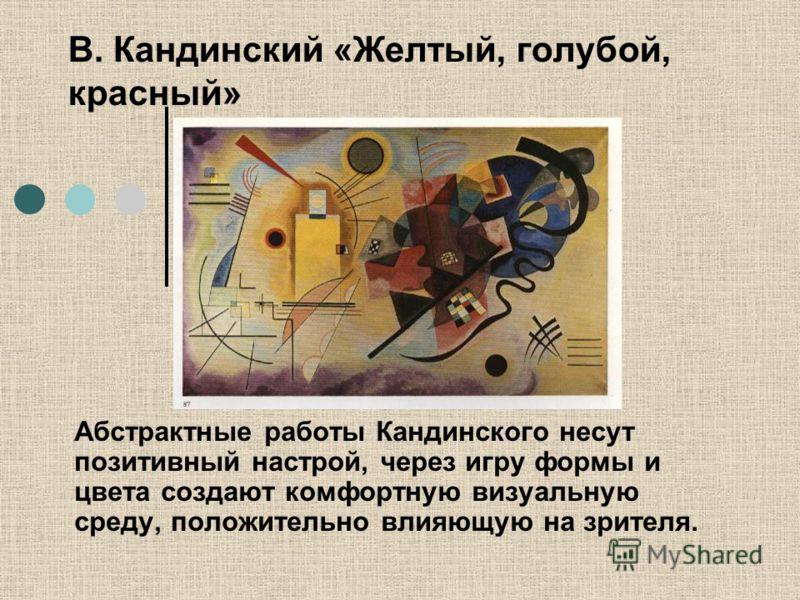 В. Кандинский «Желтый, голубой, красный» Абстрактные работы Кандинского несут позитивный настрой, через игру формы и цвета создают комфортную визуальную среду, положительно влияющую на зрителя.