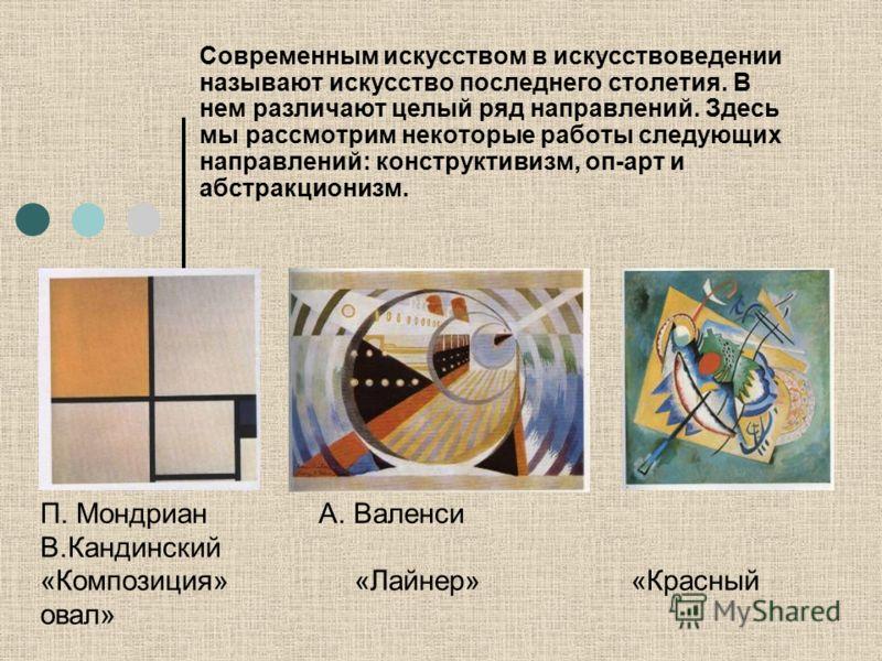 Современным искусством в искусствоведении называют искусство последнего столетия. В нем различают целый ряд направлений. Здесь мы рассмотрим некоторые работы следующих направлений: конструктивизм, оп-арт и абстракционизм. П. Мондриан А. Валенси В.Кан