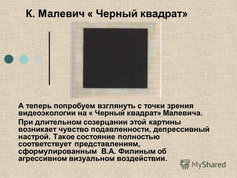 К. Малевич « Черный квадрат» А теперь попробуем взглянуть с точки зрения видеоэкологии на « Черный квадрат» Малевича. При длительном созерцании этой картины возникает чувство подавленности, депрессивный настрой. Такое состояние полностью соответствуе