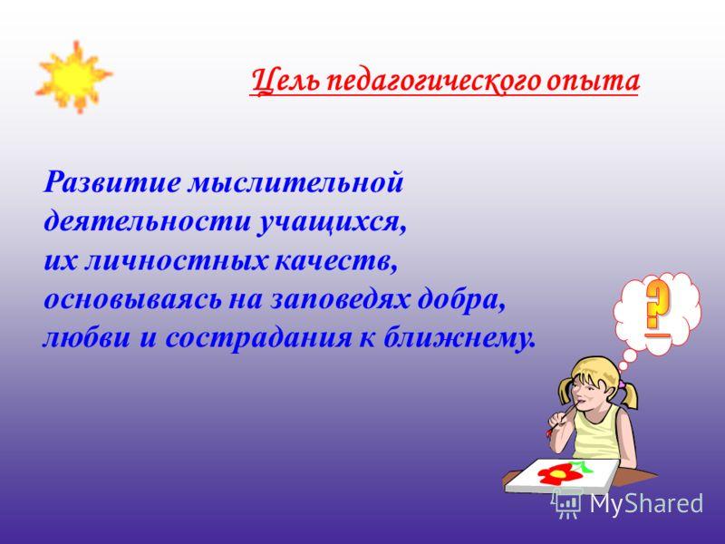 Развитие мыслительной деятельности учащихся, их личностных качеств, основываясь на заповедях добра, любви и сострадания к ближнему. Цель педагогического опыта