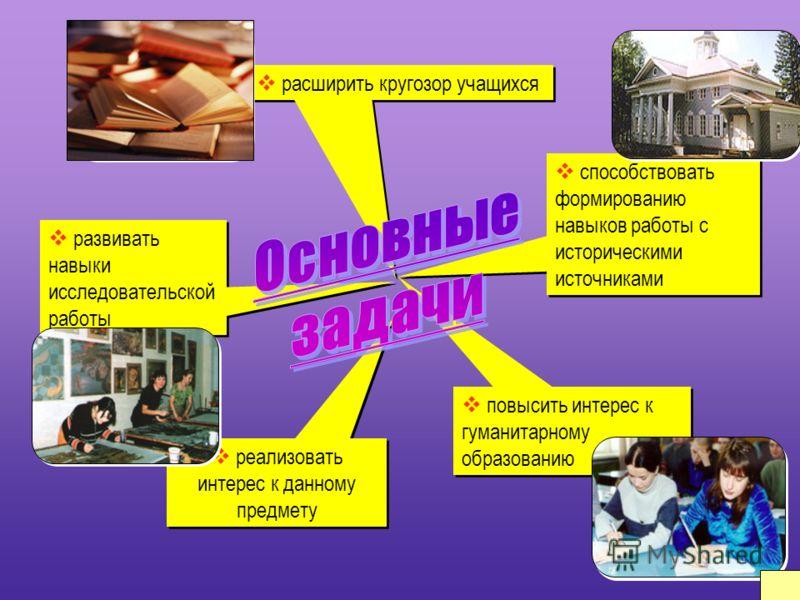 реализовать интерес к данному предмету повысить интерес к гуманитарному образованию развивать навыки исследовательской работы способствовать формированию навыков работы с историческими источниками расширить кругозор учащихся