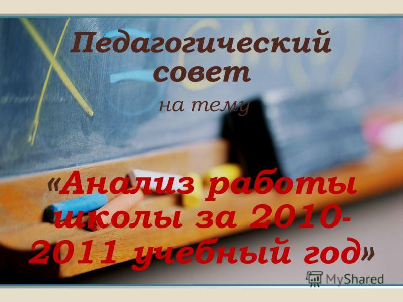 Педагогический совет н а тему « Анализ работы школы за 2010- 2011 учебный год »