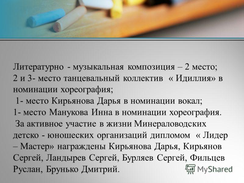 Литературно - музыкальная композиция – 2 место; 2 и 3- место танцевальный коллектив « Идиллия» в номинации хореография; 1- место Кирьянова Дарья в номинации вокал; 1- место Манукова Инна в номинации хореография. За активное участие в жизни Минералово