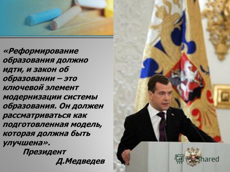 «Реформирование образования должно идти, и закон об образовании – это ключевой элемент модернизации системы образования. Он должен рассматриваться как подготовленная модель, которая должна быть улучшена». Президент Д.Медведев