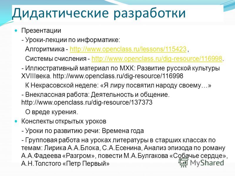Дидактические разработки Презентации - Уроки-лекции по информатике: Алгоритмика - http://www.openclass.ru/lessons/115423,http://www.openclass.ru/lessons/115423 Системы счисления - http://www.openclass.ru/dig-resource/116998.http://www.openclass.ru/di
