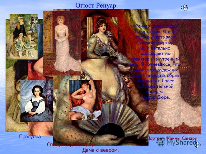Огюст Ренуар. «Ренуар превосходен в портретах. Он не только схватывает внешние черты, но и детально воссоздает их характер и внутренний мир. Я сомневаюсь, что какой-либо художник может передать образ женщины в более соблазнительной манере». Теодор Дю