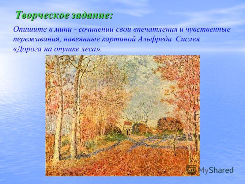 Творческое задание: Опишите в мини - сочинении свои впечатления и чувственные переживания, навеянные картиной Альфреда Сислея «Дорога на опушке леса».